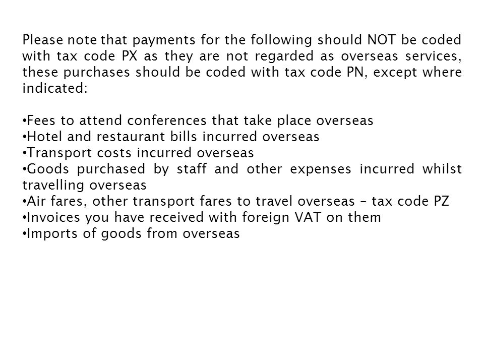 Please note that payments for the following should NOT be coded with tax code PX as they are not regarded as overseas services, these purchases should be coded with tax code PN, except where indicated: