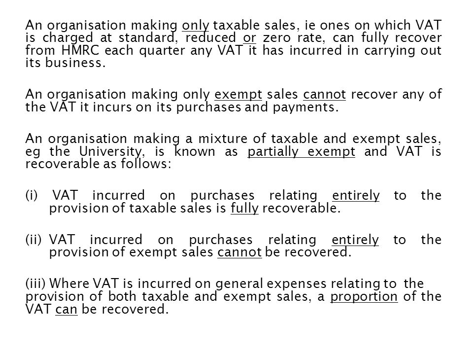 An organisation making only taxable sales, ie ones on which VAT is charged at standard, reduced or zero rate, can fully recover from HMRC each quarter any VAT it has incurred in carrying out its business.