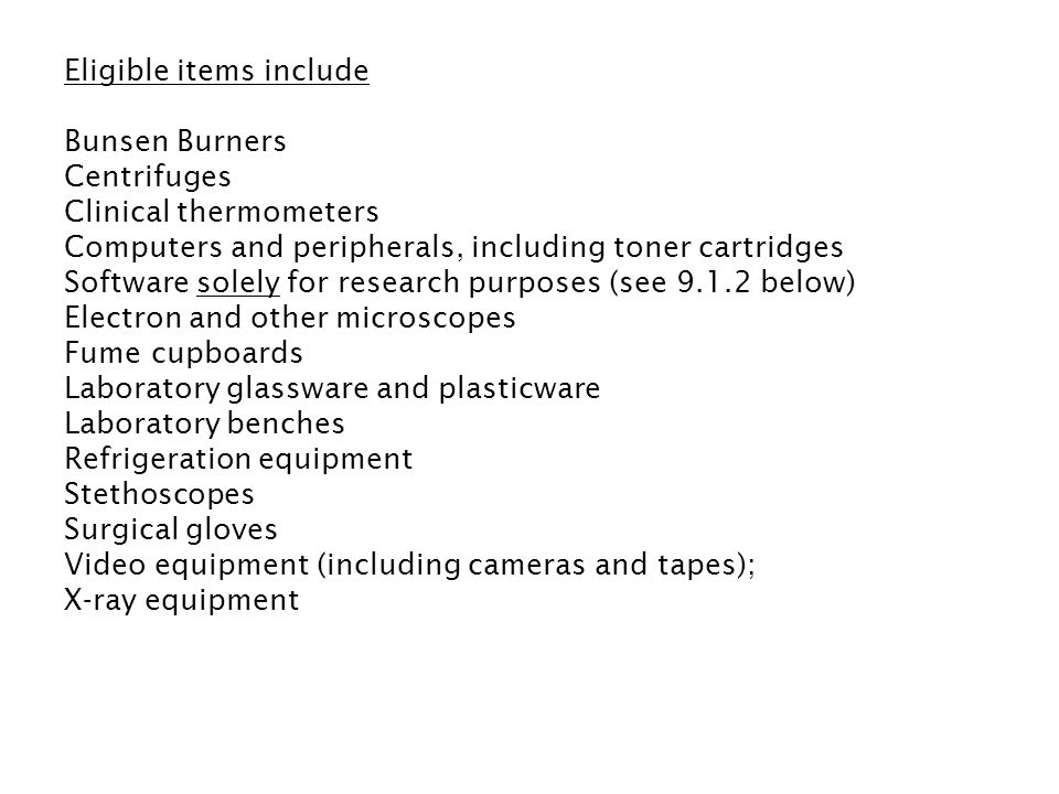 Eligible items include Bunsen Burners Centrifuges Clinical thermometers Computers and peripherals, including toner cartridges Software solely for research purposes (see 9.1.2 below) Electron and other microscopes Fume cupboards Laboratory glassware and plasticware Laboratory benches Refrigeration equipment Stethoscopes Surgical gloves Video equipment (including cameras and tapes); X-ray equipment