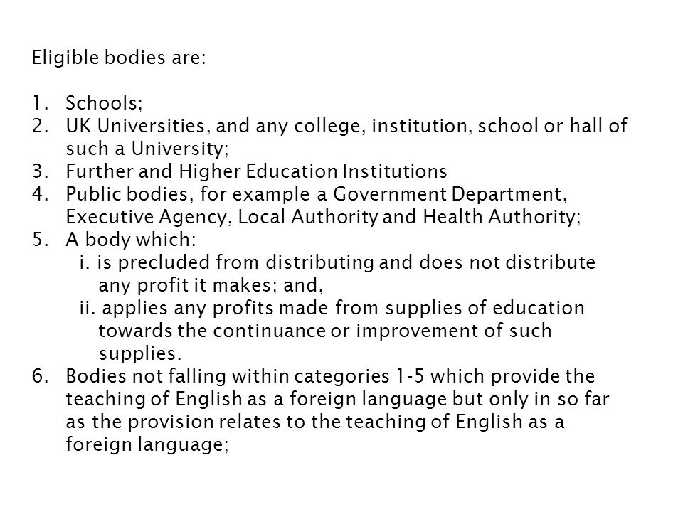 Eligible bodies are: Schools; UK Universities, and any college, institution, school or hall of such a University;
