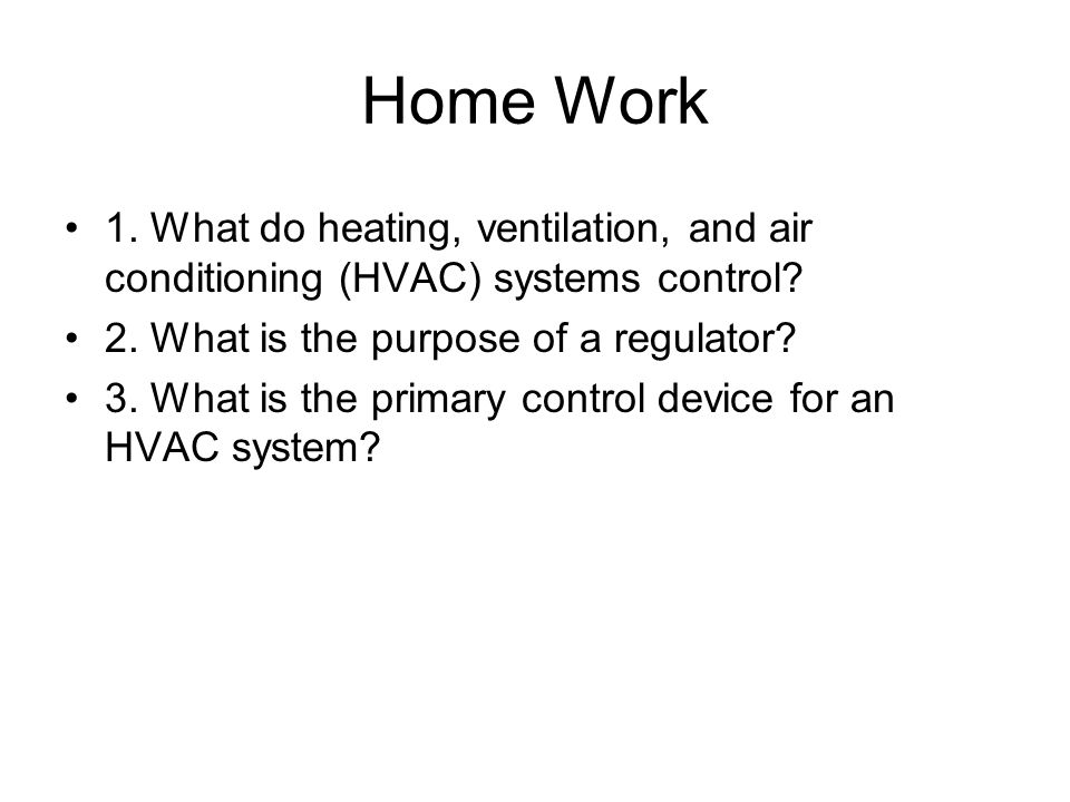 Home Work 1. What do heating, ventilation, and air conditioning (HVAC) systems control 2. What is the purpose of a regulator