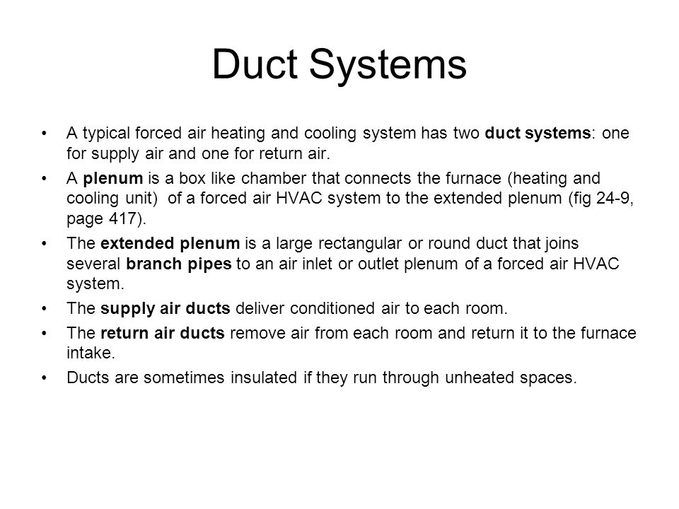 Duct Systems A typical forced air heating and cooling system has two duct systems: one for supply air and one for return air.