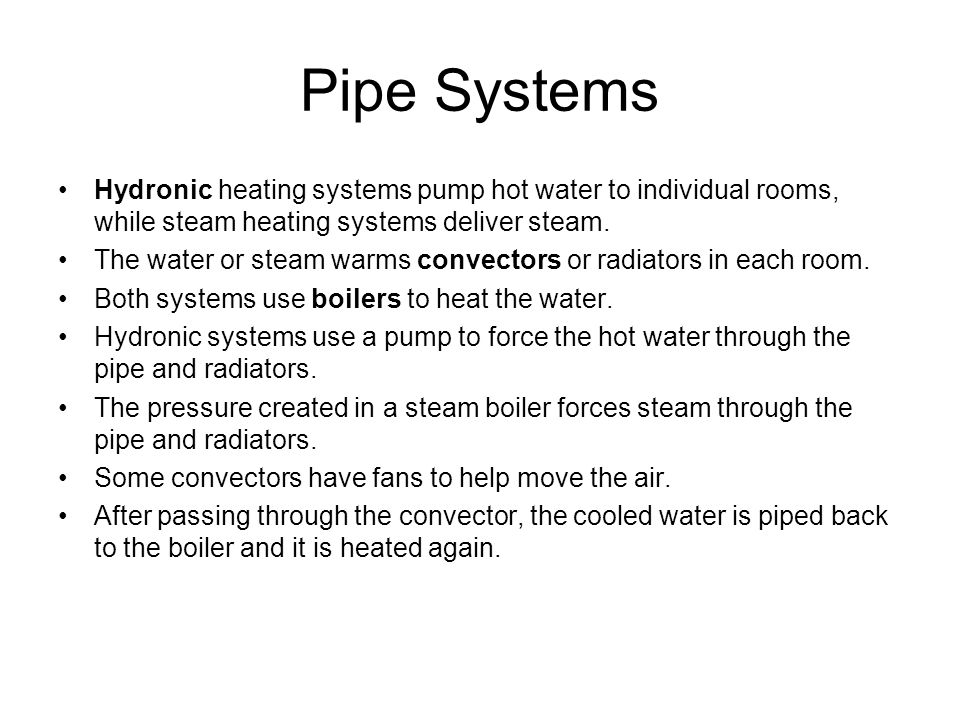 Pipe Systems Hydronic heating systems pump hot water to individual rooms, while steam heating systems deliver steam.
