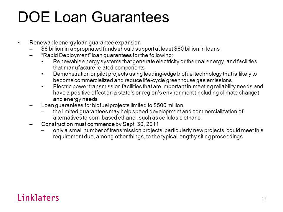 Given the speed that will be required to issue loan guarantees for renewable energy and transmission projects that will commence construction by September 30, 2011, DOE will be constrained in its ability to engage in time-consuming rulemaking; accordingly, DOE's current loan guarantee regulations, issued by final rule on October 4, 2007, are likely to influence strongly how DOE solicits, evaluates, approves and monitors its expanded renewable and transmission project loan guarantee program.