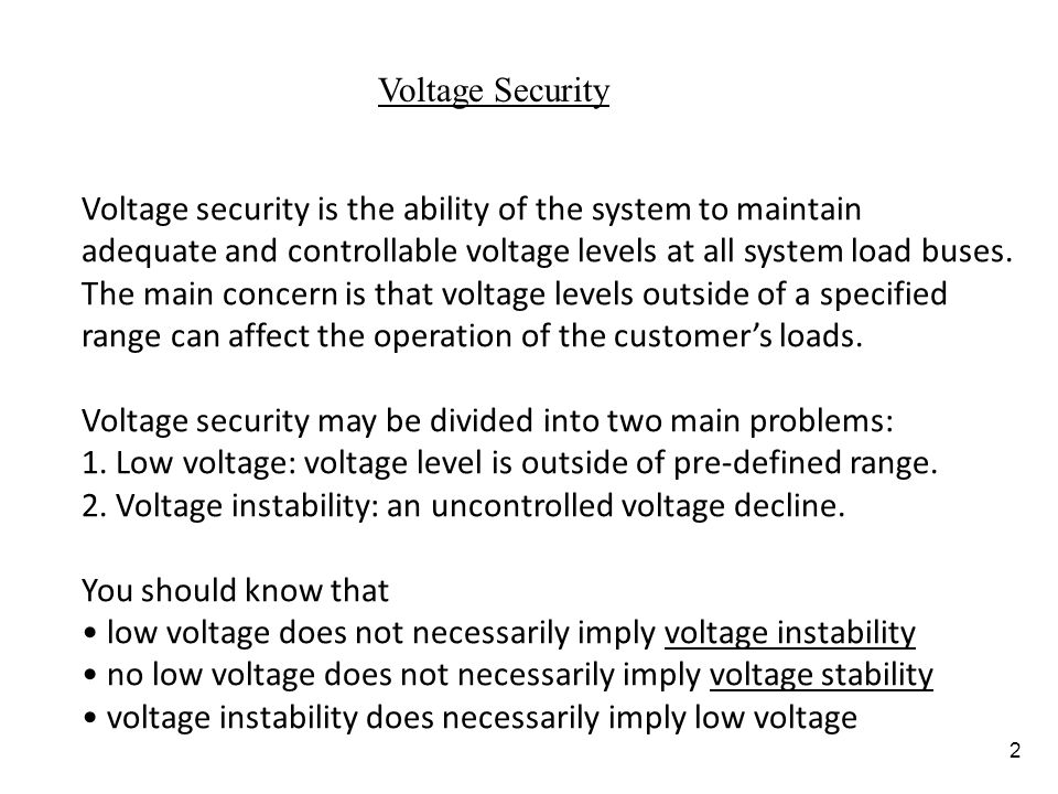Voltage Security Voltage security is the ability of the system to maintain. adequate and controllable voltage levels at all system load buses.