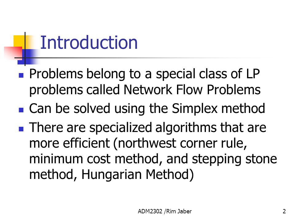 Introduction Problems belong to a special class of LP problems called Network Flow Problems. Can be solved using the Simplex method.