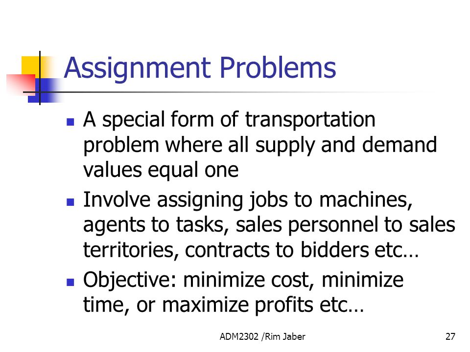 Assignment Problems A special form of transportation problem where all supply and demand values equal one.