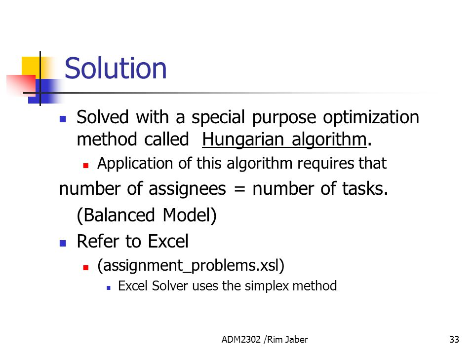 Solution Solved with a special purpose optimization method called Hungarian algorithm. Application of this algorithm requires that.