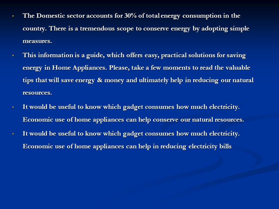 The Domestic sector accounts for 30% of total energy consumption in the country. There is a tremendous scope to conserve energy by adopting simple measures.