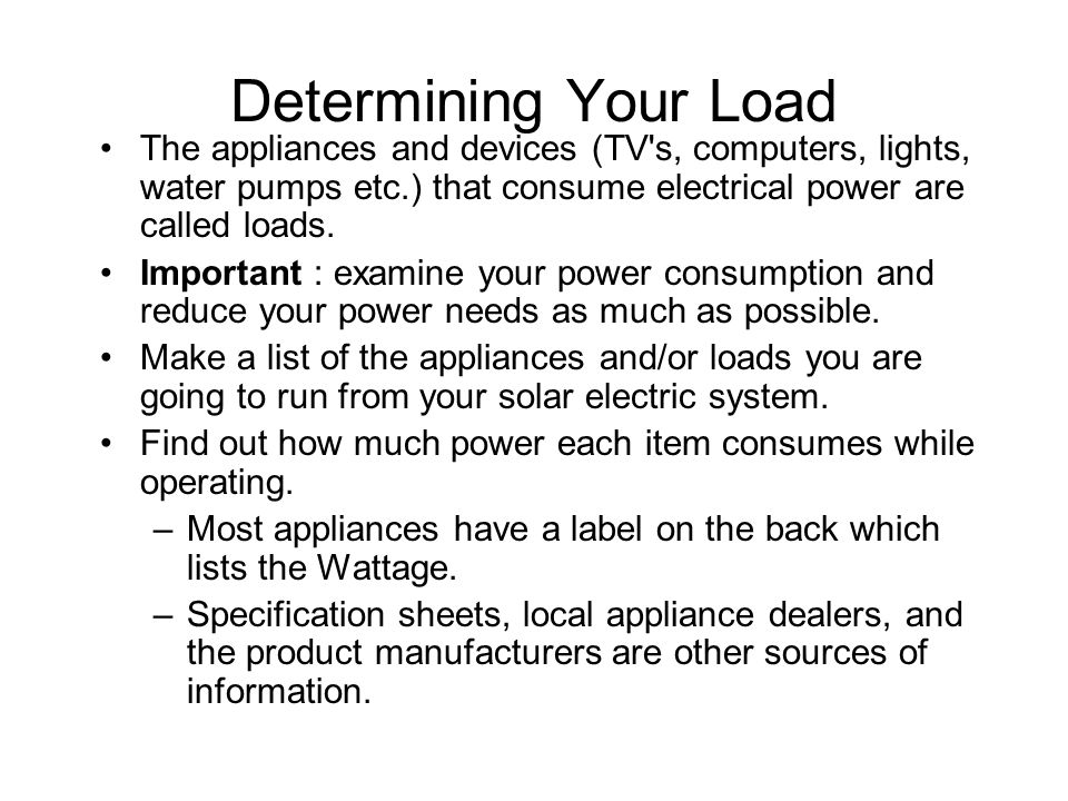 Determining Your Load The appliances and devices (TV s, computers, lights, water pumps etc.) that consume electrical power are called loads.