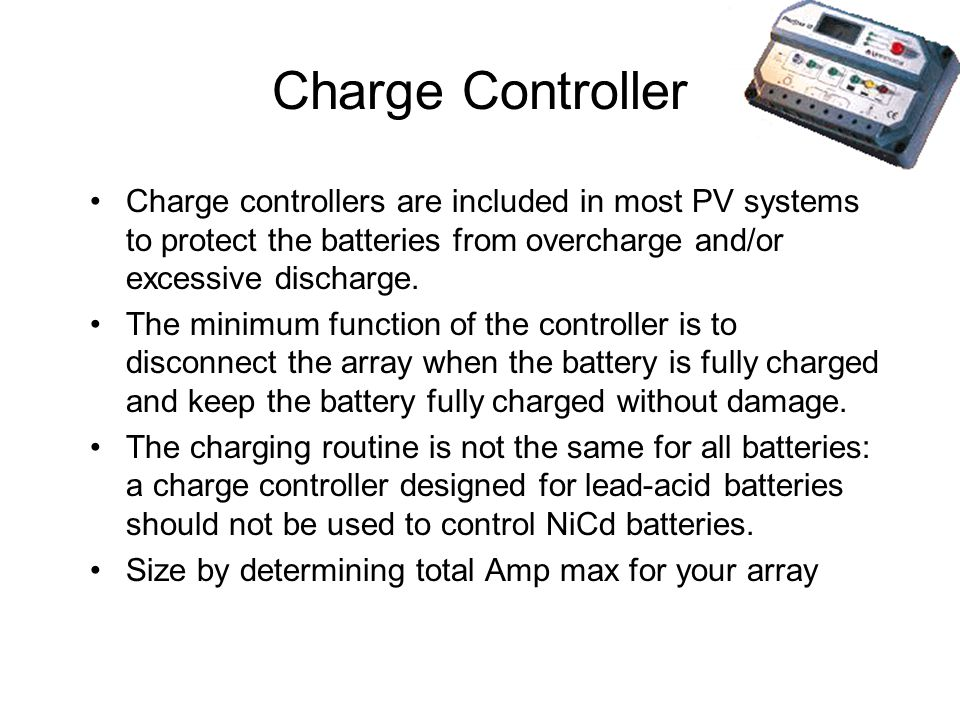 Charge Controller Charge controllers are included in most PV systems to protect the batteries from overcharge and/or excessive discharge.