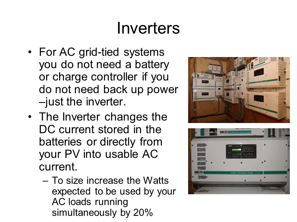 Inverters For AC grid-tied systems you do not need a battery or charge controller if you do not need back up power –just the inverter.