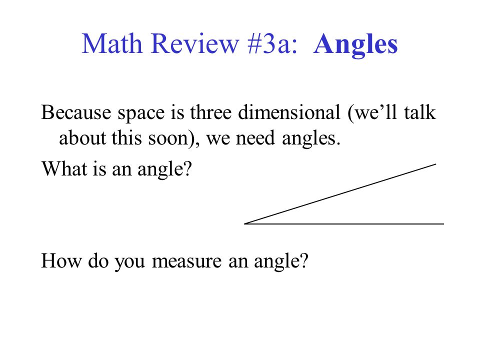 Math Review #3a: Angles Because space is three dimensional (we'll talk about this soon), we need angles.