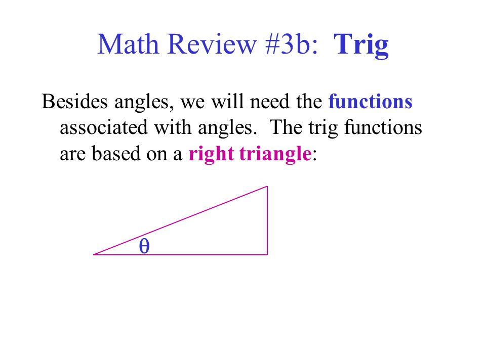 Math Review #3b: Trig Besides angles, we will need the functions associated with angles. The trig functions are based on a right triangle: