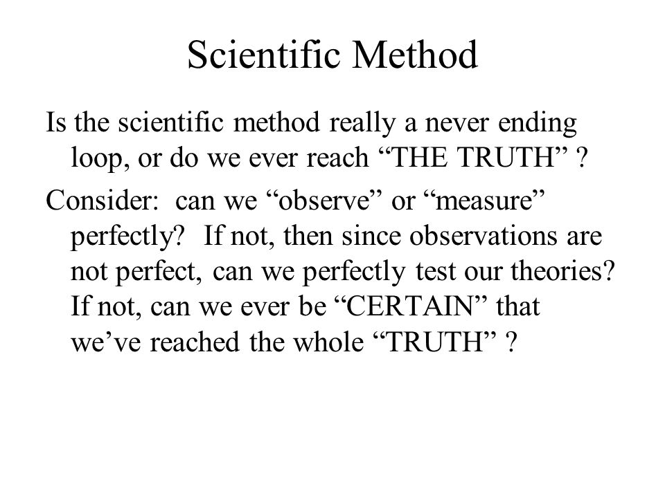 Scientific Method Is the scientific method really a never ending loop, or do we ever reach THE TRUTH