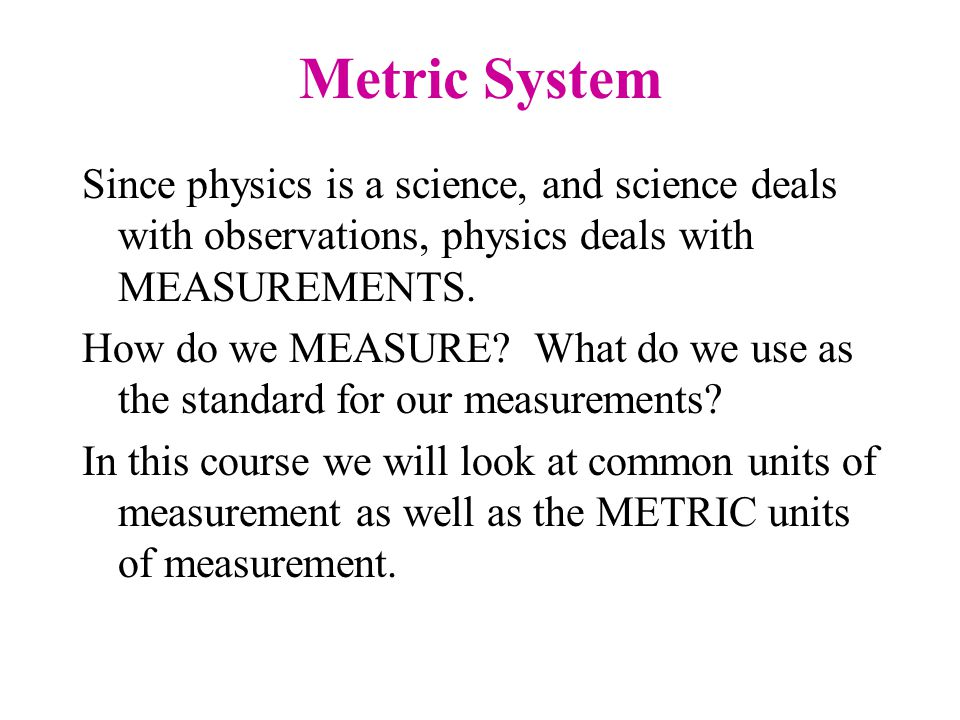 Metric System Since physics is a science, and science deals with observations, physics deals with MEASUREMENTS.