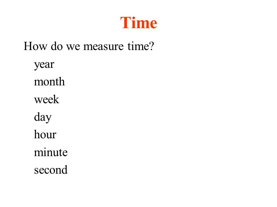Time How do we measure time year month week day hour minute second
