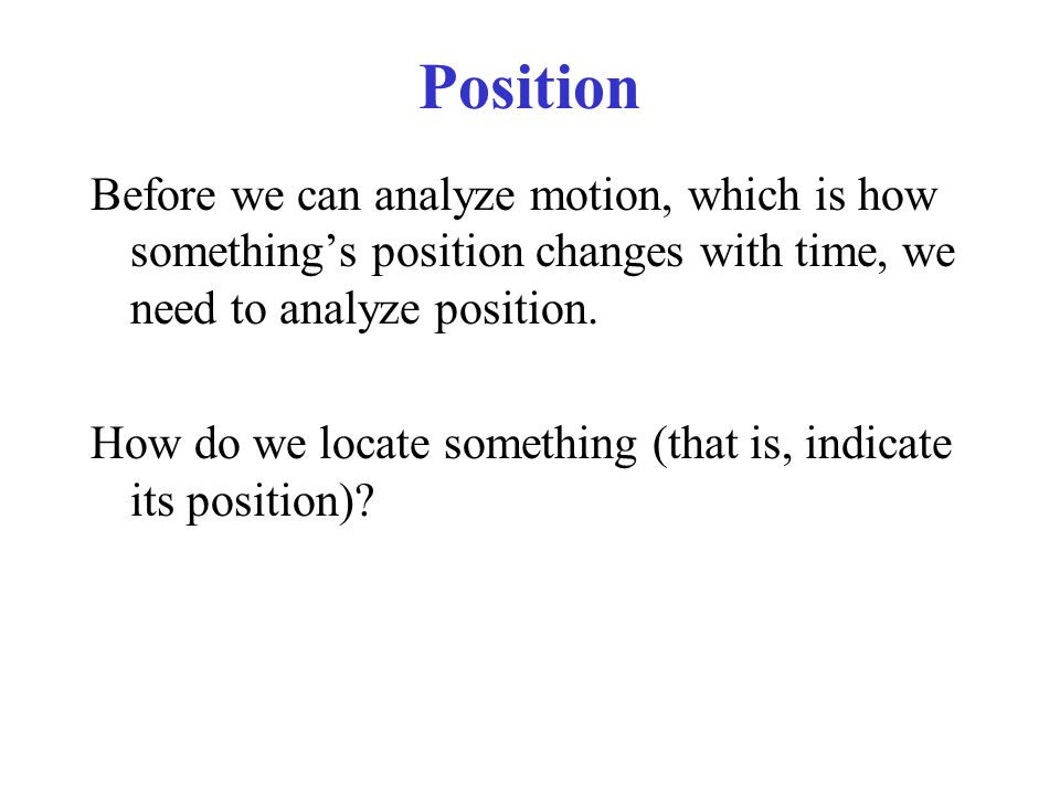 Position Before we can analyze motion, which is how something's position changes with time, we need to analyze position.