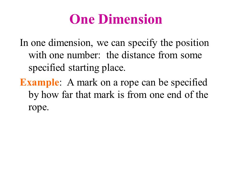 One Dimension In one dimension, we can specify the position with one number: the distance from some specified starting place.