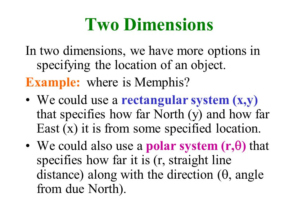 Two Dimensions In two dimensions, we have more options in specifying the location of an object. Example: where is Memphis