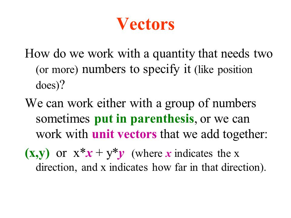 Vectors How do we work with a quantity that needs two (or more) numbers to specify it (like position does)