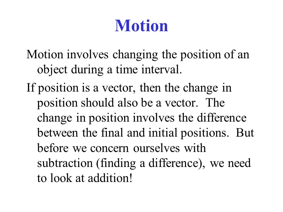Motion Motion involves changing the position of an object during a time interval.
