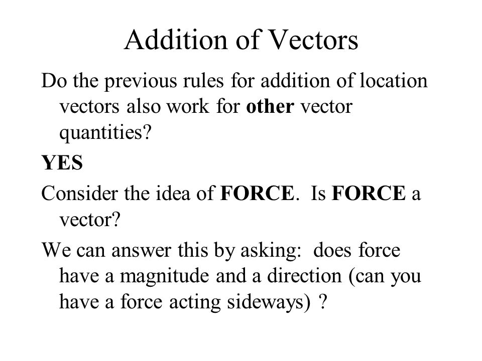 Addition of Vectors Do the previous rules for addition of location vectors also work for other vector quantities