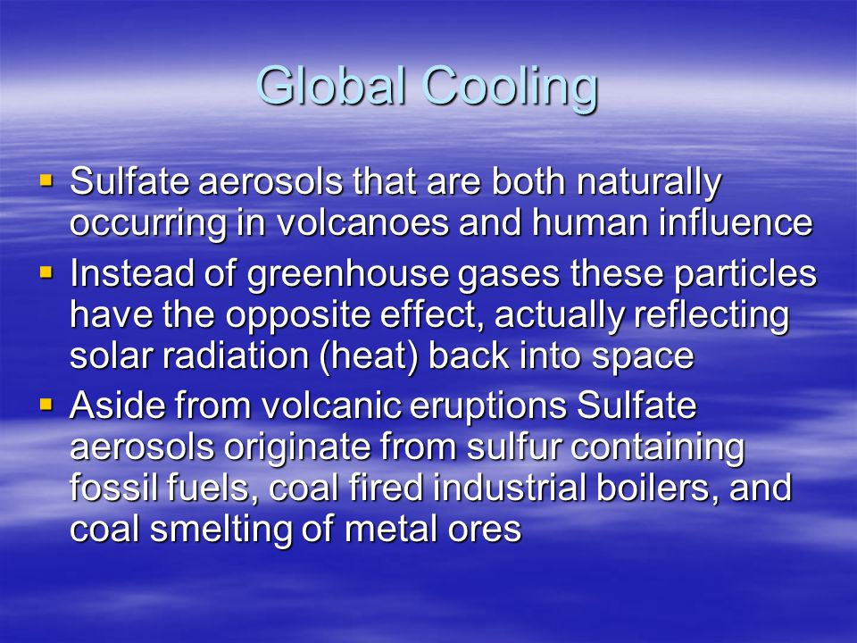 Global Cooling Sulfate aerosols that are both naturally occurring in volcanoes and human influence.