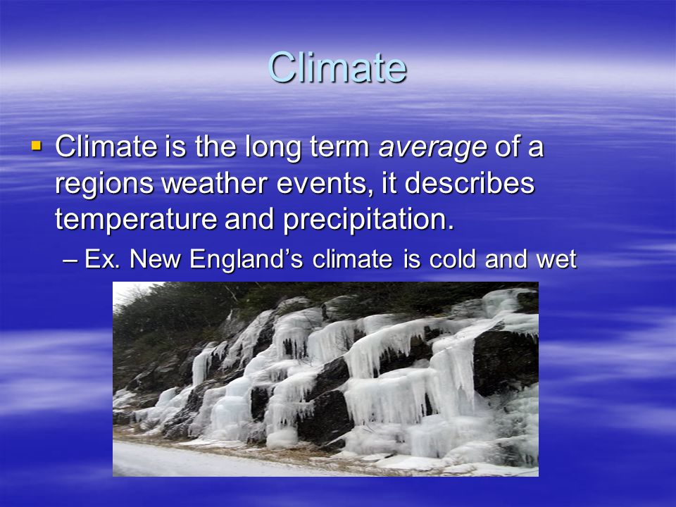 Climate Climate is the long term average of a regions weather events, it describes temperature and precipitation.