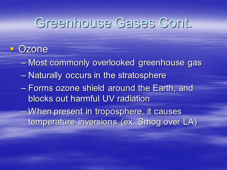 Greenhouse Gases Cont. Ozone Most commonly overlooked greenhouse gas