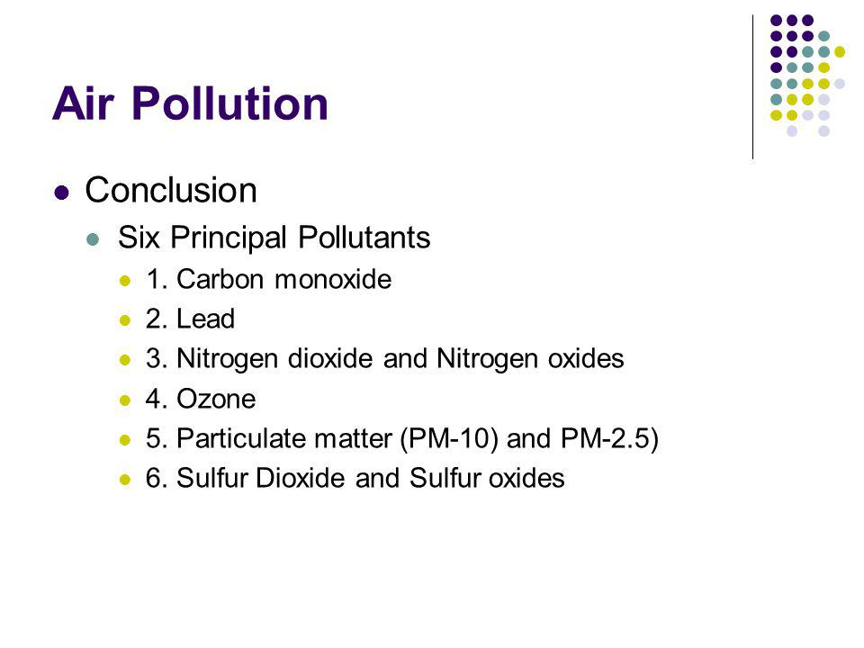Air Pollution Conclusion Six Principal Pollutants 1. Carbon monoxide