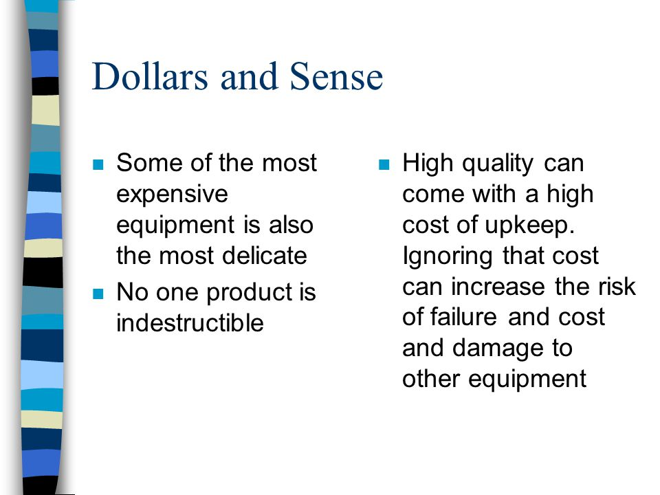 Dollars and Sense Some of the most expensive equipment is also the most delicate. No one product is indestructible.