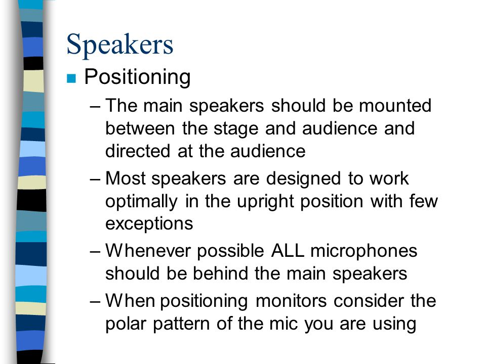 Speakers Positioning. The main speakers should be mounted between the stage and audience and directed at the audience.