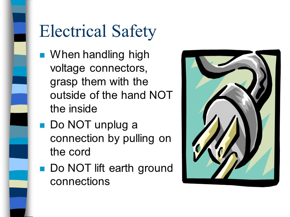 Electrical Safety When handling high voltage connectors, grasp them with the outside of the hand NOT the inside.