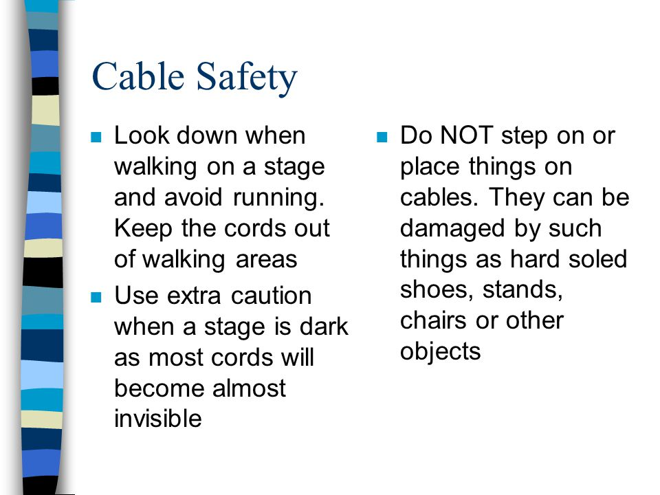 Cable Safety Look down when walking on a stage and avoid running. Keep the cords out of walking areas.