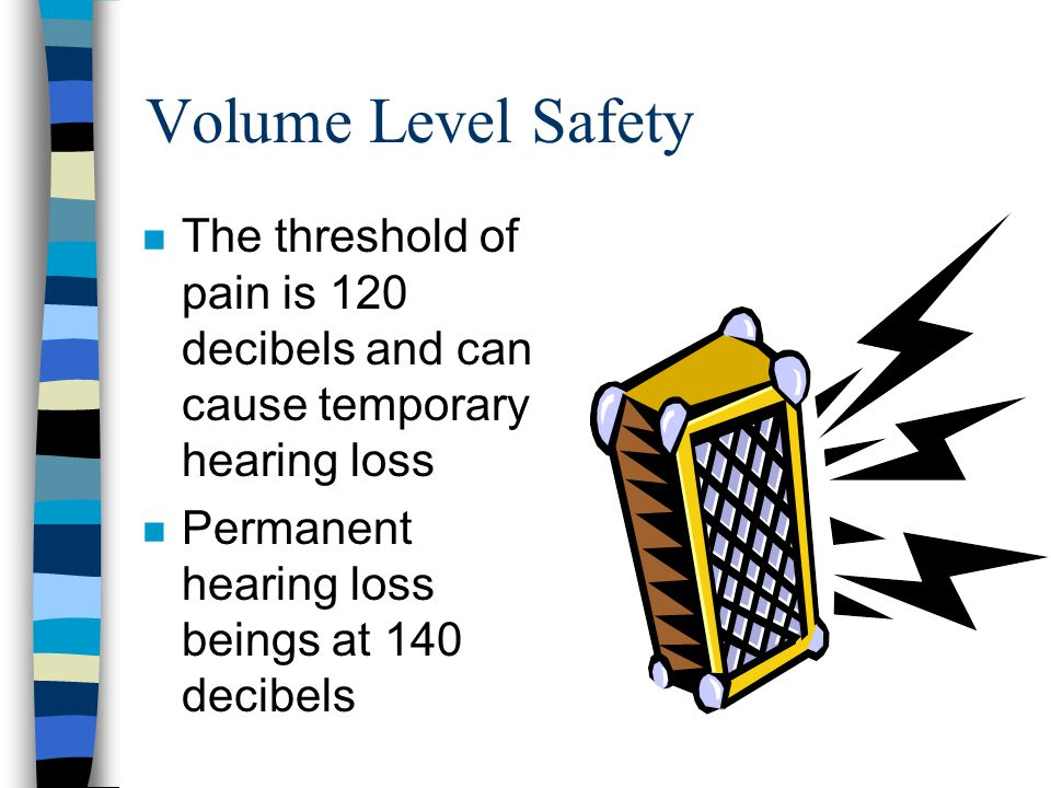 Volume Level Safety The threshold of pain is 120 decibels and can cause temporary hearing loss.