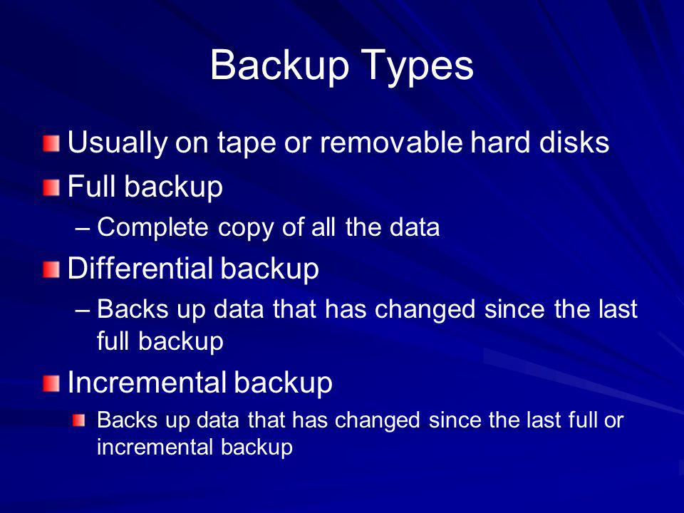 Backup Types Usually on tape or removable hard disks Full backup