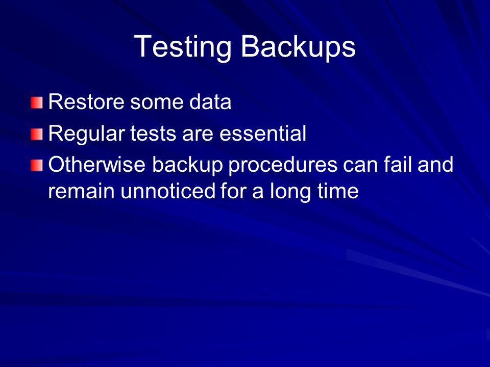 Testing Backups Restore some data Regular tests are essential