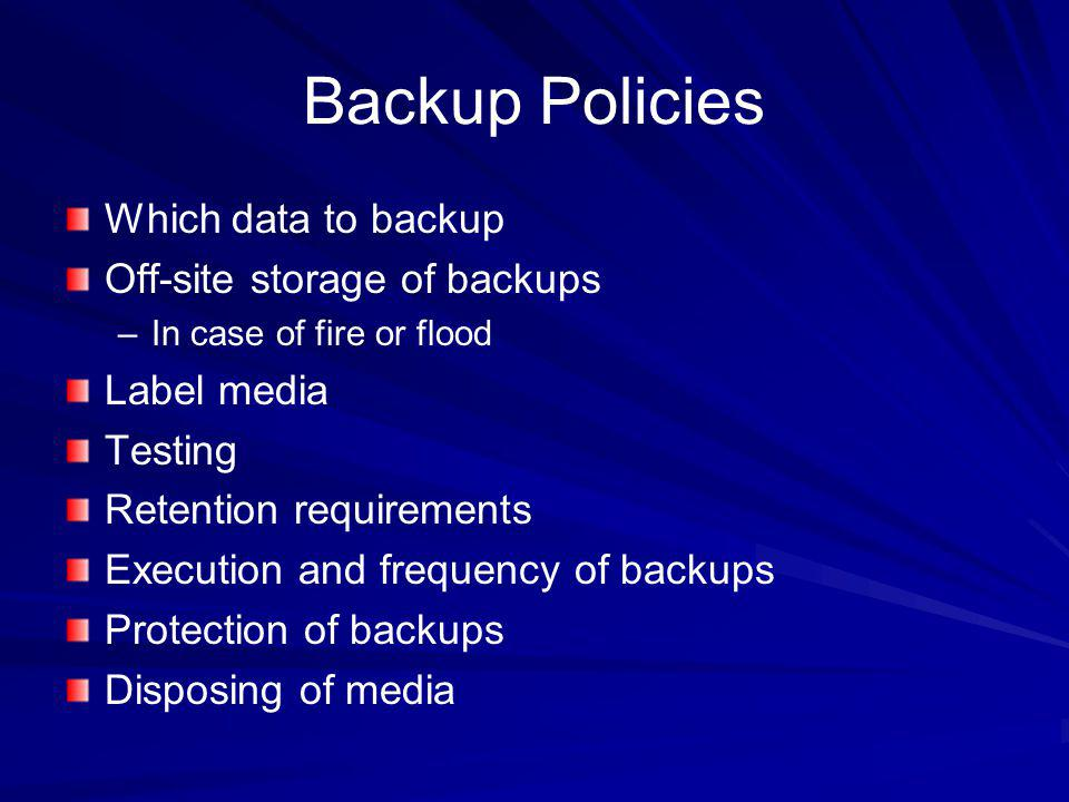 Backup Policies Which data to backup Off-site storage of backups
