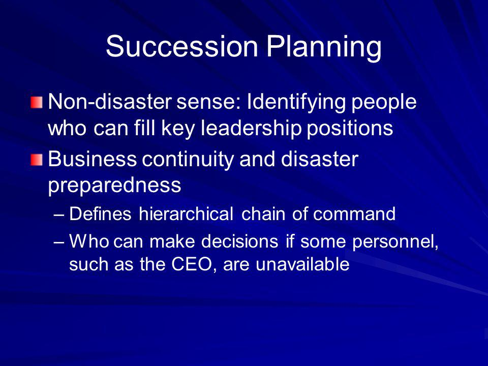 Succession Planning Non-disaster sense: Identifying people who can fill key leadership positions. Business continuity and disaster preparedness.