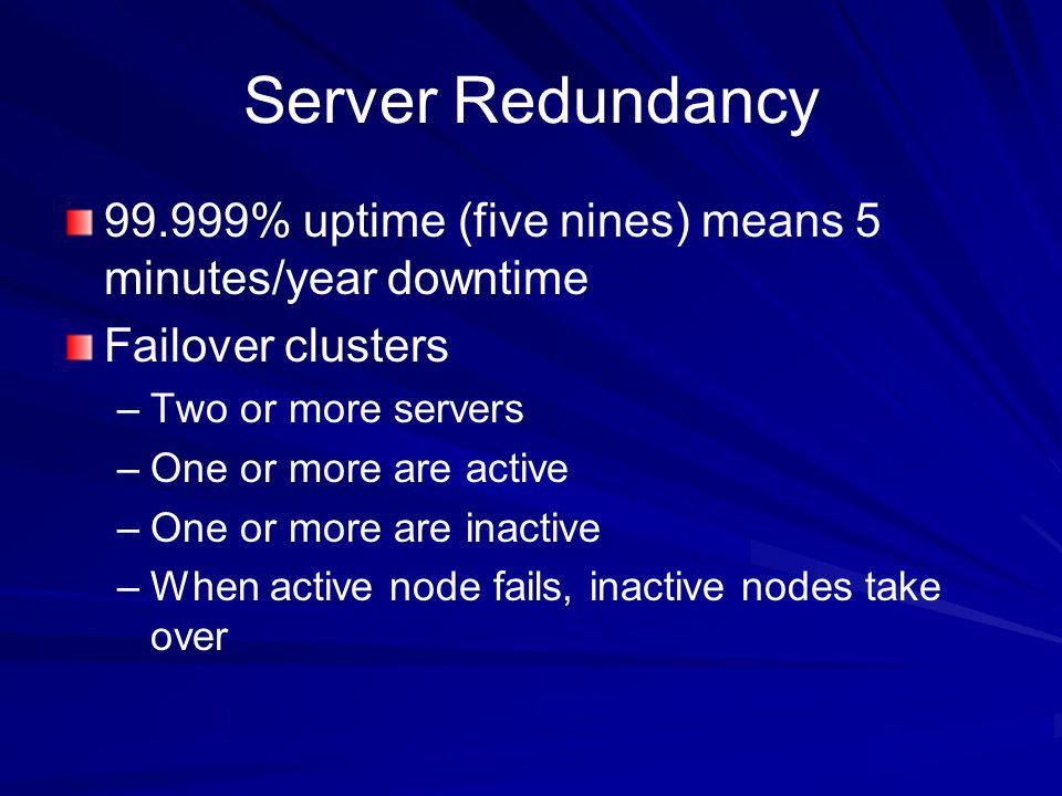 Server Redundancy 99.999% uptime (five nines) means 5 minutes/year downtime. Failover clusters. Two or more servers.