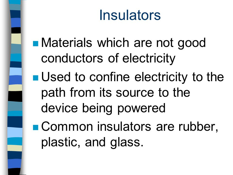Insulators Materials which are not good conductors of electricity