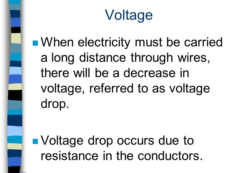 Voltage When electricity must be carried a long distance through wires, there will be a decrease in voltage, referred to as voltage drop.