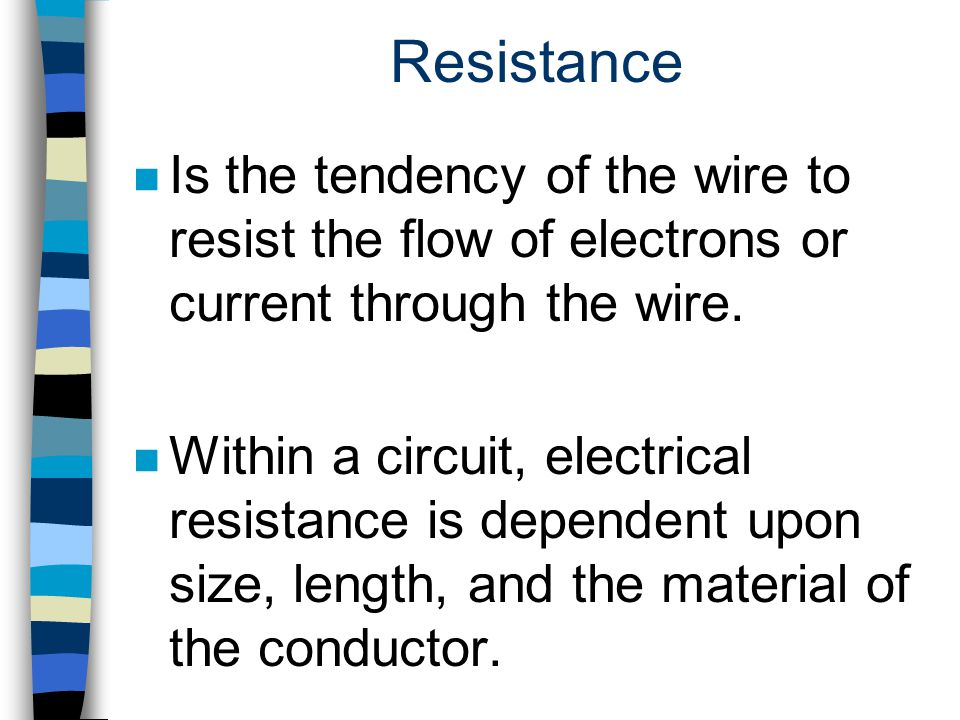 Resistance Is the tendency of the wire to resist the flow of electrons or current through the wire.