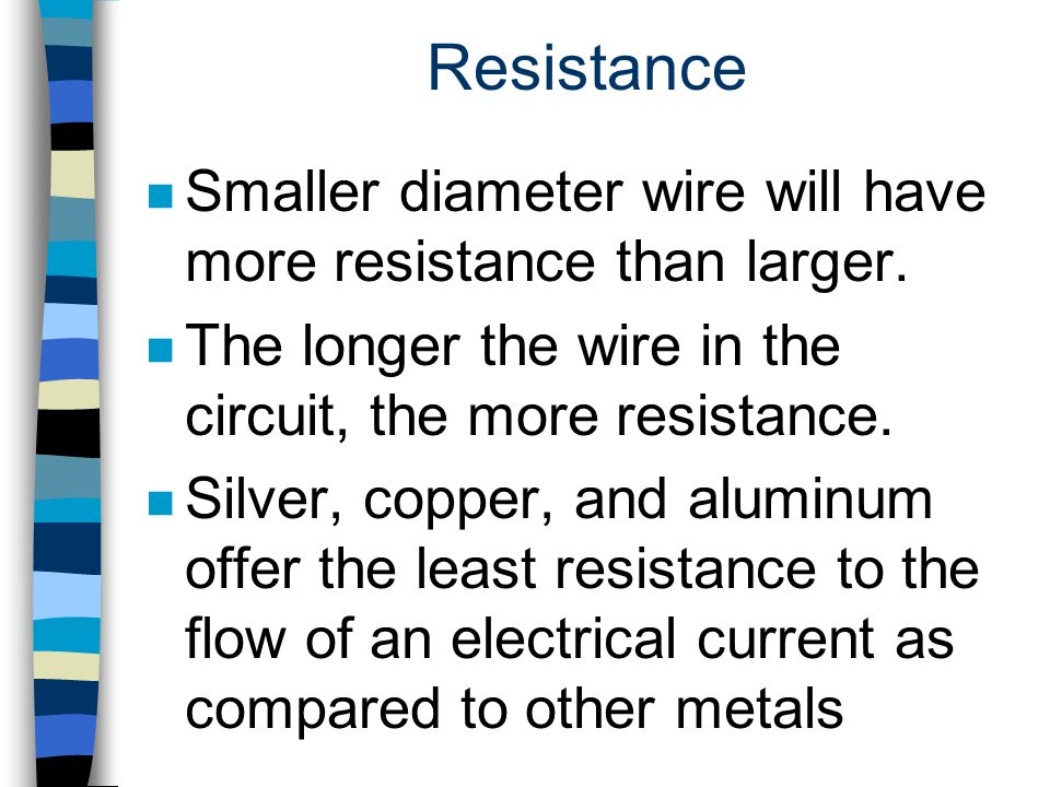 Resistance Smaller diameter wire will have more resistance than larger. The longer the wire in the circuit, the more resistance.