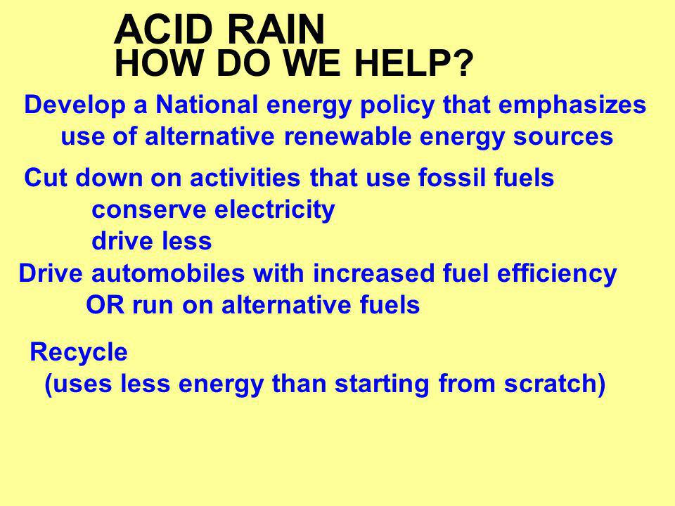 ACID RAIN HOW DO WE HELP Develop a National energy policy that emphasizes. use of alternative renewable energy sources.