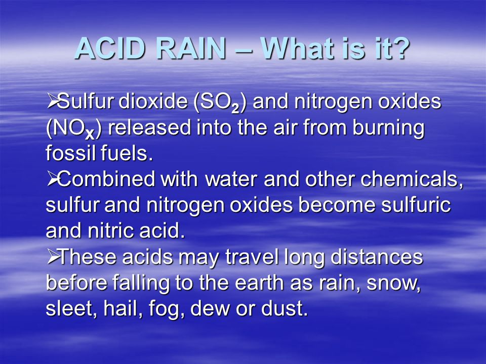 ACID RAIN – What is it Sulfur dioxide (SO2) and nitrogen oxides (NOX) released into the air from burning fossil fuels.