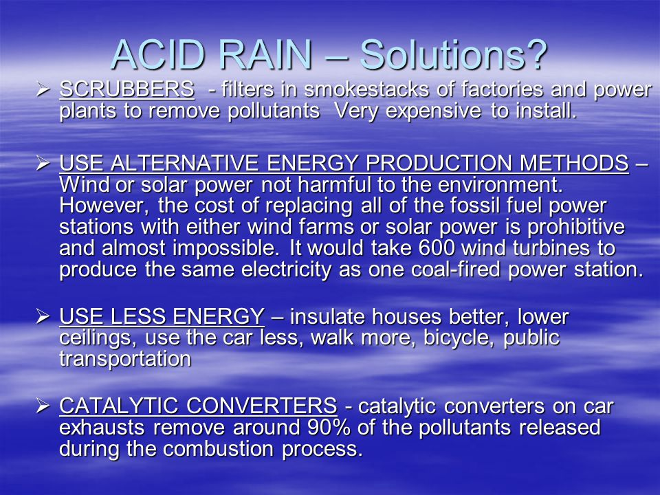 ACID RAIN – Solutions SCRUBBERS - filters in smokestacks of factories and power plants to remove pollutants Very expensive to install.