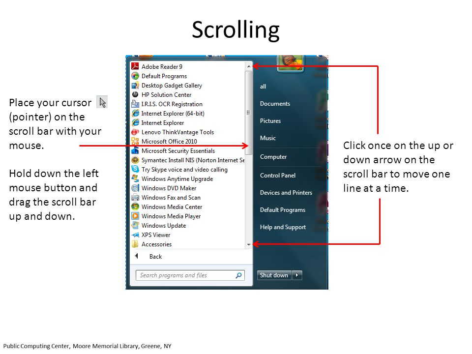 Scrolling Place your cursor (pointer) on the scroll bar with your mouse. Hold down the left mouse button and drag the scroll bar up and down.