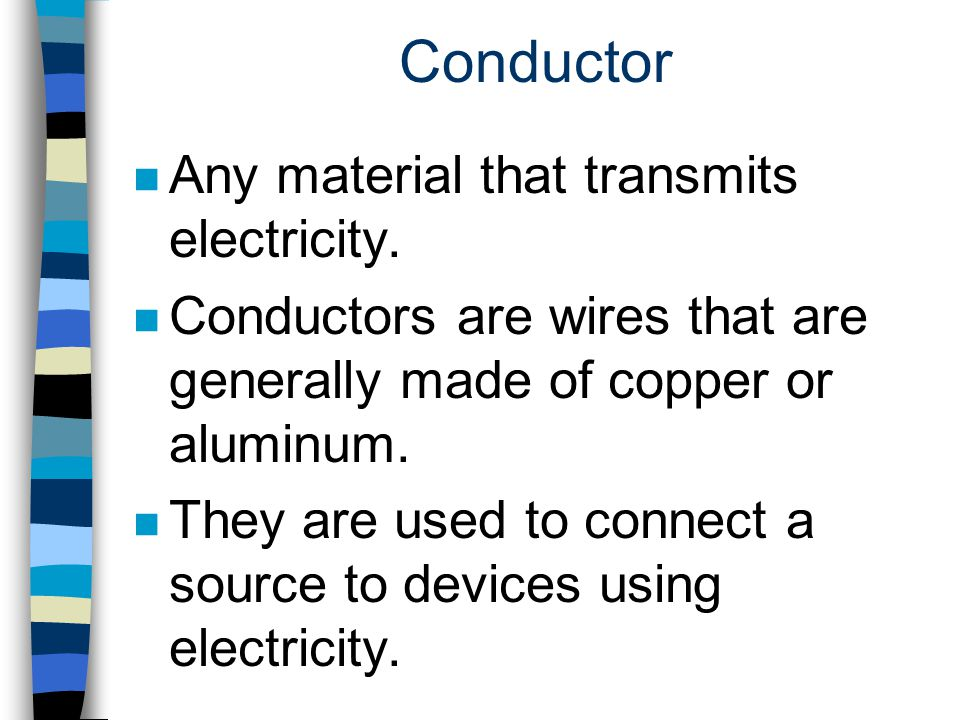Conductor Any material that transmits electricity.